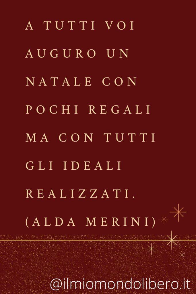 A tutti voi auguro un Natale con pochi regali ma con tutti gli ideali realizzati. (Alda Merini)