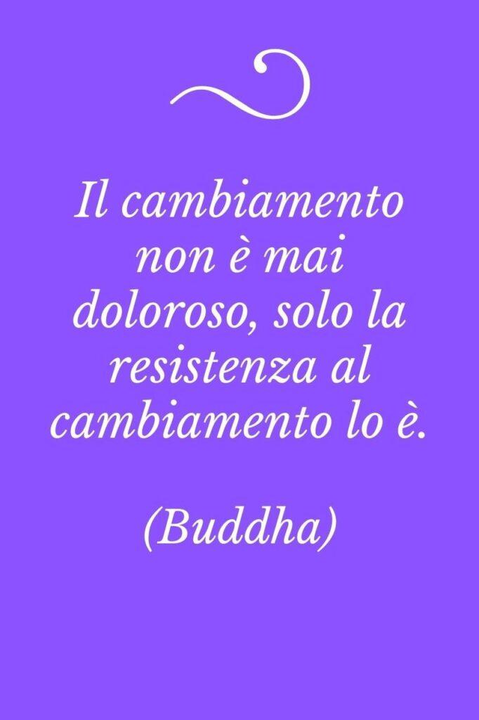 """Frasi sul cambiamento, Buddha """"Il cambiamento non è mai doloroso, solo la resistenza al cambiamento lo è"""""""