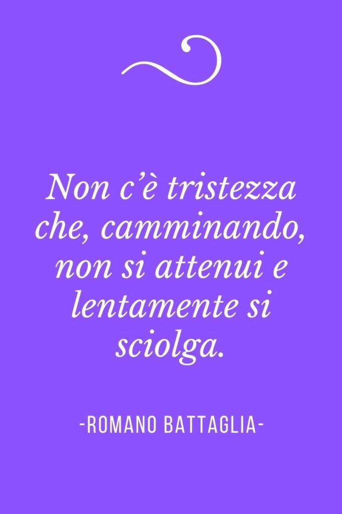Frasi sul camminare, Non c'è tristezza che, camminando, non si attenui e lentamente si sciolga. (Romano Battaglia)