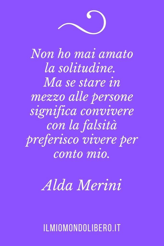 """Frasi sulla solitudine, """"Non ho mai amato la solitudine. Ma se stare in mezzo alle persone significa convivere con la falsità preferisco vivere per conto mio"""" Alda Merini"""