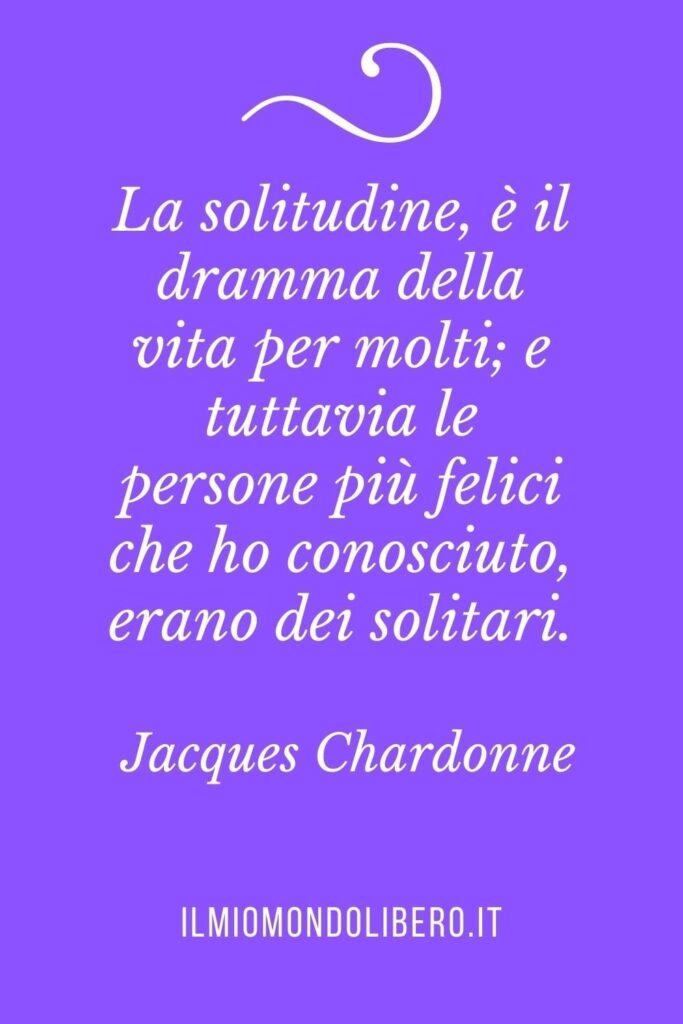 """Frasi sulla solitudine """"La solitudine, è il dramma della vita per molti; e tuttavia le persone più felici che ho conosciuto, erano dei solitari."""" Jacques Chardonne"""